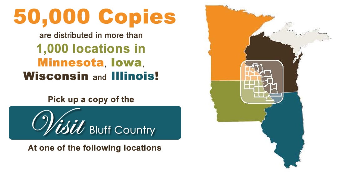 Historic Bluff Country, Minnesota, Wisconsin, Iowa, Illinois, Adams, Austin, Caledonia, Canton, Chatfield, Fountain, Harmony, Houston, Kellogg, Lanesboro, LeRoy, Mabel, Millville, Minneiska, Peterson, Plainview, Preston, Reads Landing, Red Wing, Rushford, Rushford Village, Spring Grove, Spring Valley, St. Charles, Wabasha, Whalan, Winona, Wykoff, Burr Oak, Charles City, Clermont, Cresco, Decorah, Dubuque, Dyersville, Elkader, Fort Atkinson, Froelich, Guttenberg, Hawkeye, Kendallville, Lansing, Lawler, Lime Springs, McGregor, Marquette, Osage, Protivin, Riceville, St. Ansgar, Spillville, Waukon, Alma, La Crosse, Platteville, Tomah, Viroqua, Warrens, Galena, Antiques, Apparel, Art Galleries, Financial, Banking, Craft Beer, Winery, Distillery, Brewery, Camping, B&B, Bread and Breakfast, Vacation Rentals, Amish, Scenic Byway, River, Fishing, Hunting, Canoe, Kayak, Tubing, Fly Fish, Golf, Recreation, Hiking, Theatre, Movies, Shopping, Gifts, Niagara Cave, Commonweal, Spam Museum, Root River State Trail, Beaver Creek Valley State Park, Horse Riding, Tours, Biking, Rentals, Skiing, Music, Stand Still Parade, Trout, Prairie Visions, Shooting Star, Lake Louise State Park, Steam Engines, Grumpy Old Men, Museums, Lakes, Upper Iowa River, Mississippi River, Laura Ingalss Wilder, Apple Blossom, Cranberry Festival, Veterans